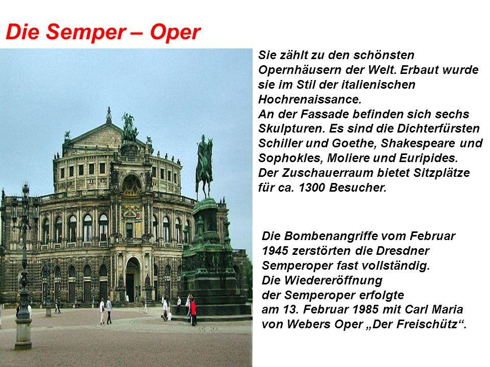 Die Semper – Oper Sie zählt zu den schönsten Opernhäusern der Welt. Erbaut wurde sie im Stil der italienischen Hochrenaissance. An der Fassade befinde