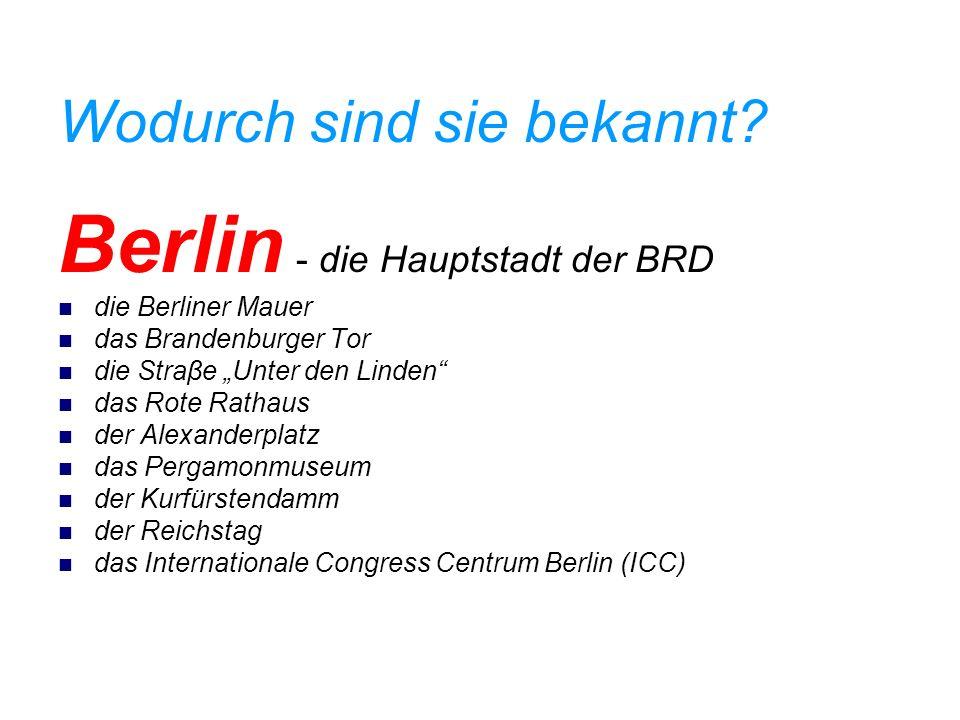 Wodurch sind sie bekannt? Berlin - die Hauptstadt der BRD die Berliner Mauer das Brandenburger Tor die Straβe Unter den Linden das Rote Rathaus der Al