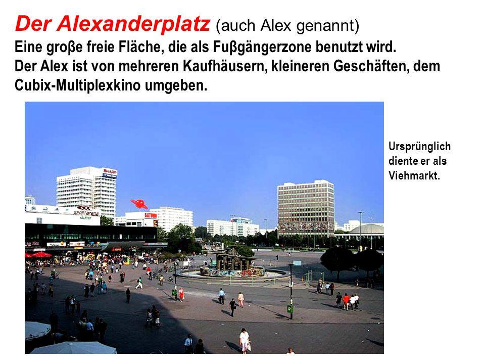 Der Alexanderplatz (auch Alex genannt) Eine groβe freie Fläche, die als Fuβgängerzone benutzt wird. Der Alex ist von mehreren Kaufhäusern, kleineren G