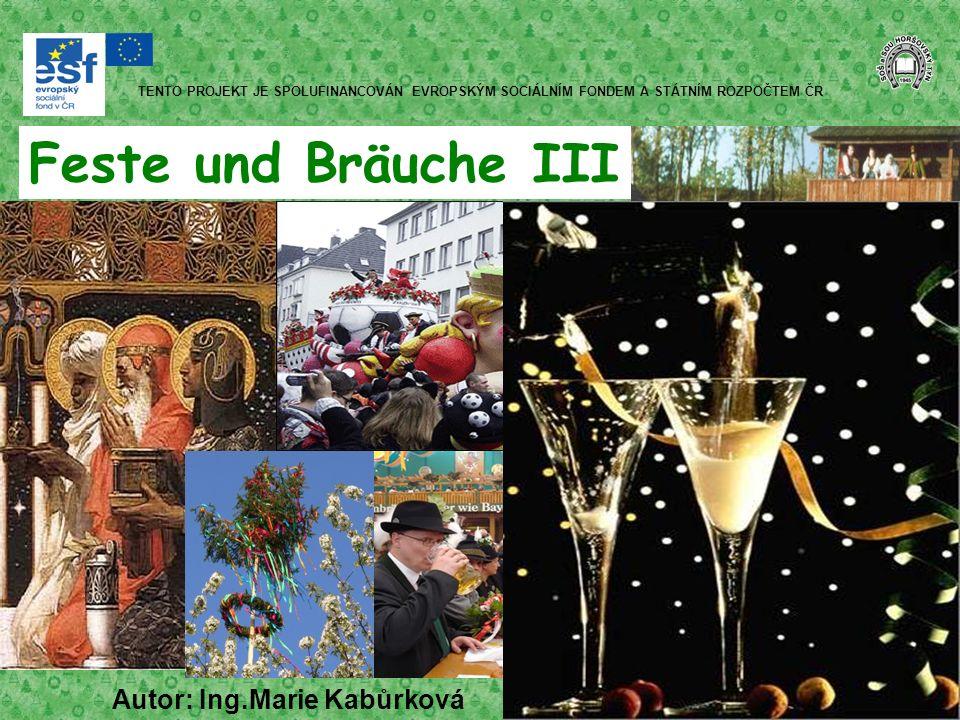 Feste und Bräuche III Autor: Ing.Marie Kabůrková TENTO PROJEKT JE SPOLUFINANCOVÁN EVROPSKÝM SOCIÁLNÍM FONDEM A STÁTNÍM ROZPOČTEM ČR