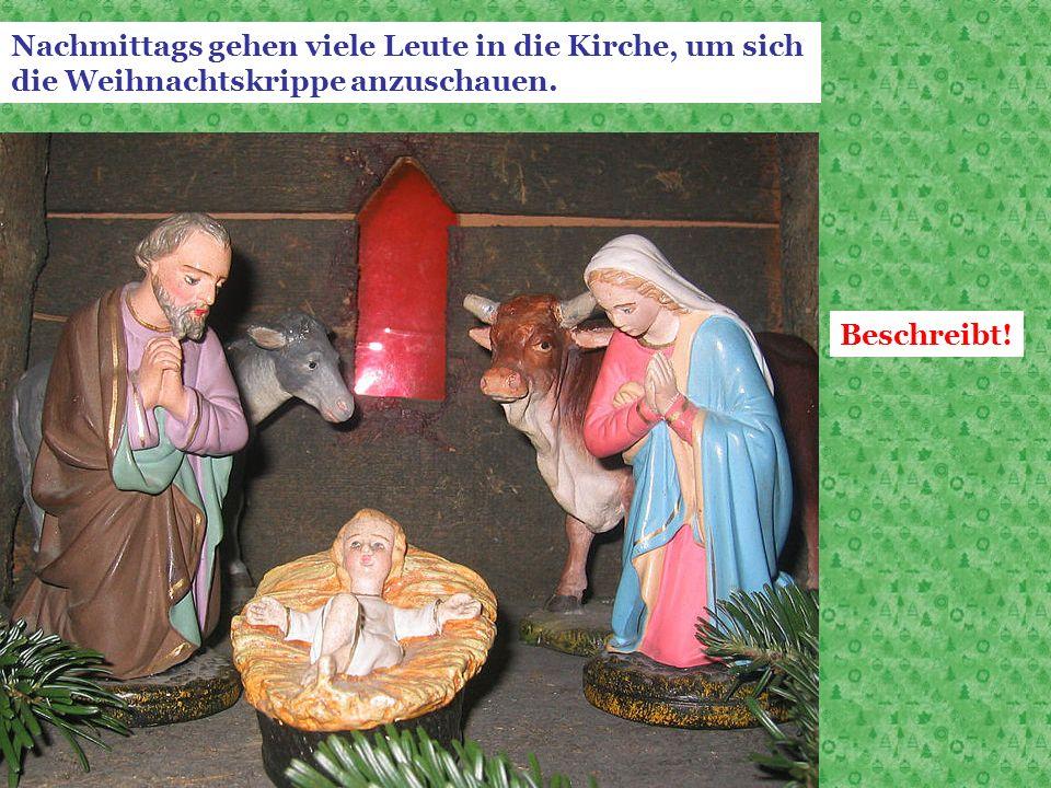 Nachmittags gehen viele Leute in die Kirche, um sich die Weihnachtskrippe anzuschauen. Beschreibt!