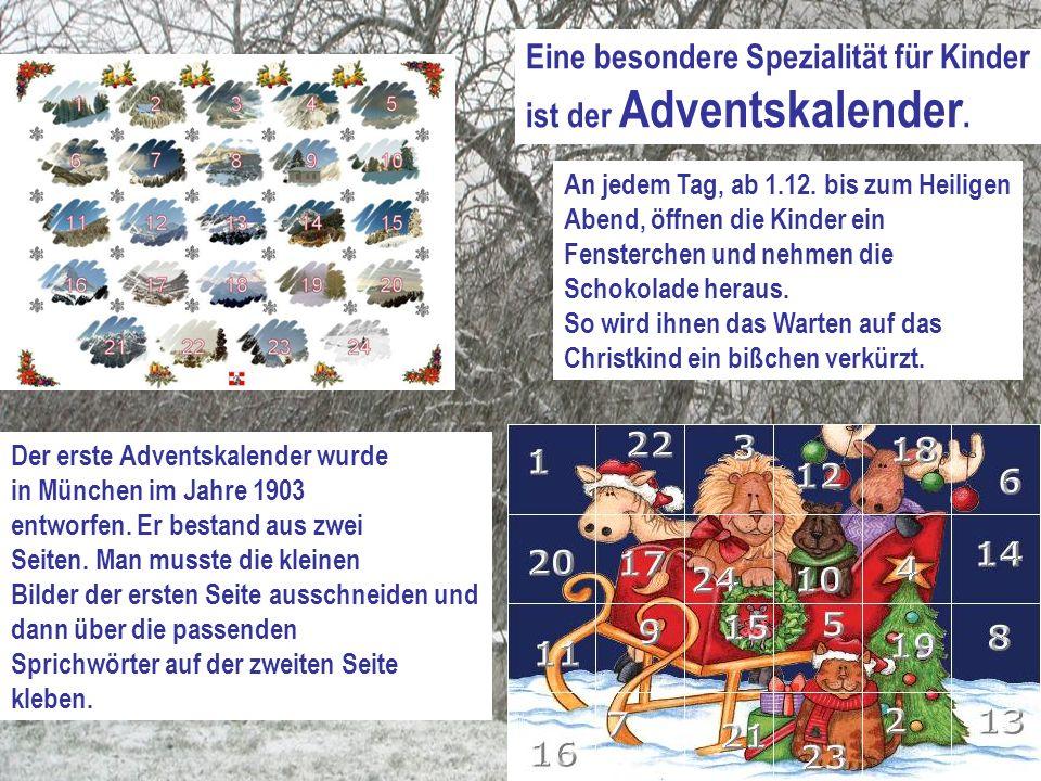 Eine besondere Spezialität für Kinder ist der Adventskalender. Der erste Adventskalender wurde in München im Jahre 1903 entworfen. Er bestand aus zwei