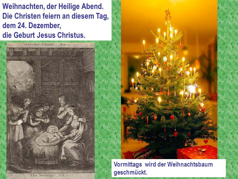 Weihnachten, der Heilige Abend. Die Christen feiern an diesem Tag, dem 24. Dezember, die Geburt Jesus Christus. Vormittags wird der Weihnachtsbaum ges