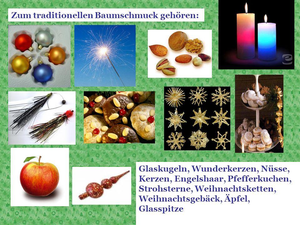 Zum traditionellen Baumschmuck gehören: Glaskugeln, Wunderkerzen, Nüsse, Kerzen, Engelshaar, Pfefferkuchen, Strohsterne, Weihnachtsketten, Weihnachtsg
