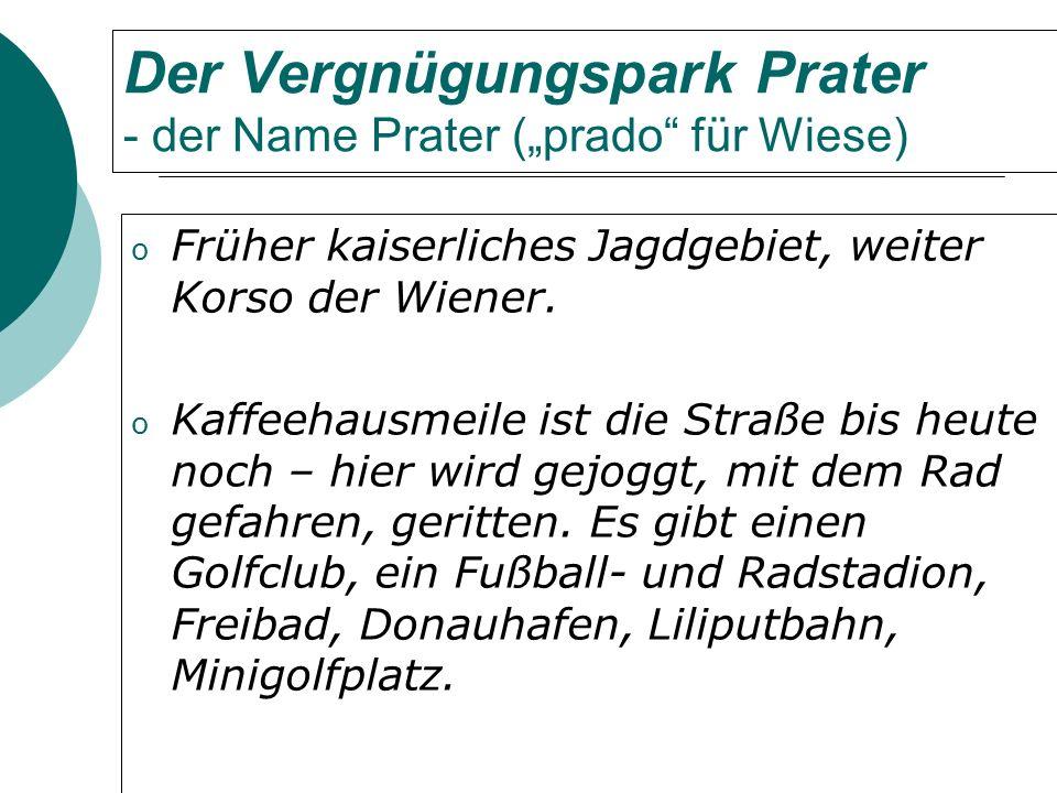 Der Vergnügungspark Prater - der Name Prater (prado für Wiese) o Früher kaiserliches Jagdgebiet, weiter Korso der Wiener.