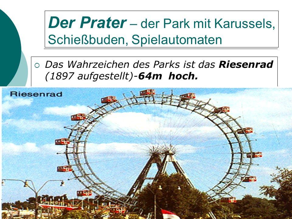 Der Prater – der Park mit Karussels, Schießbuden, Spielautomaten Das Wahrzeichen des Parks ist das Riesenrad (1897 aufgestellt)-64m hoch.