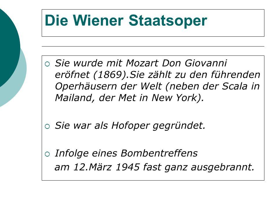 Die Wiener Staatsoper Sie wurde mit Mozart Don Giovanni eröfnet (1869).Sie zählt zu den führenden Operhäusern der Welt (neben der Scala in Mailand, der Met in New York).