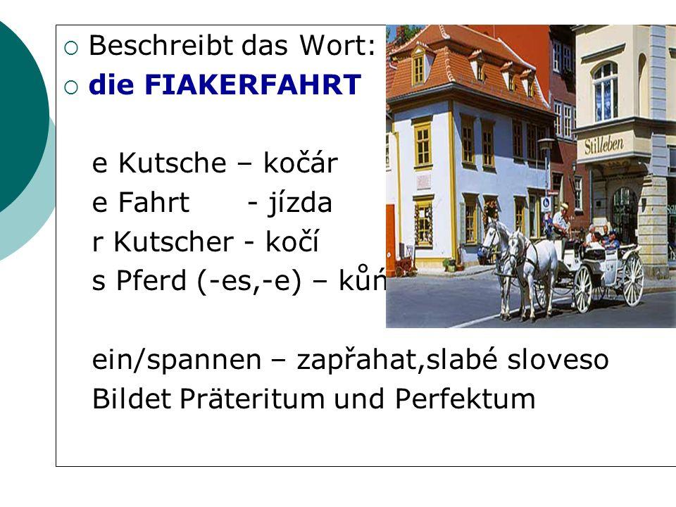 Beschreibt das Wort: die FIAKERFAHRT e Kutsche – kočár e Fahrt - jízda r Kutscher - kočí s Pferd (-es,-e) – kůń ein/spannen – zapřahat,slabé sloveso Bildet Präteritum und Perfektum