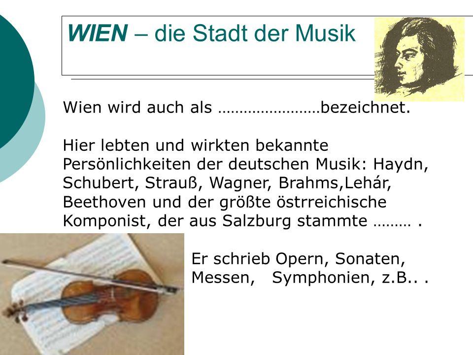 WIEN – die Stadt der Musik Wien wird auch als ……………………bezeichnet.