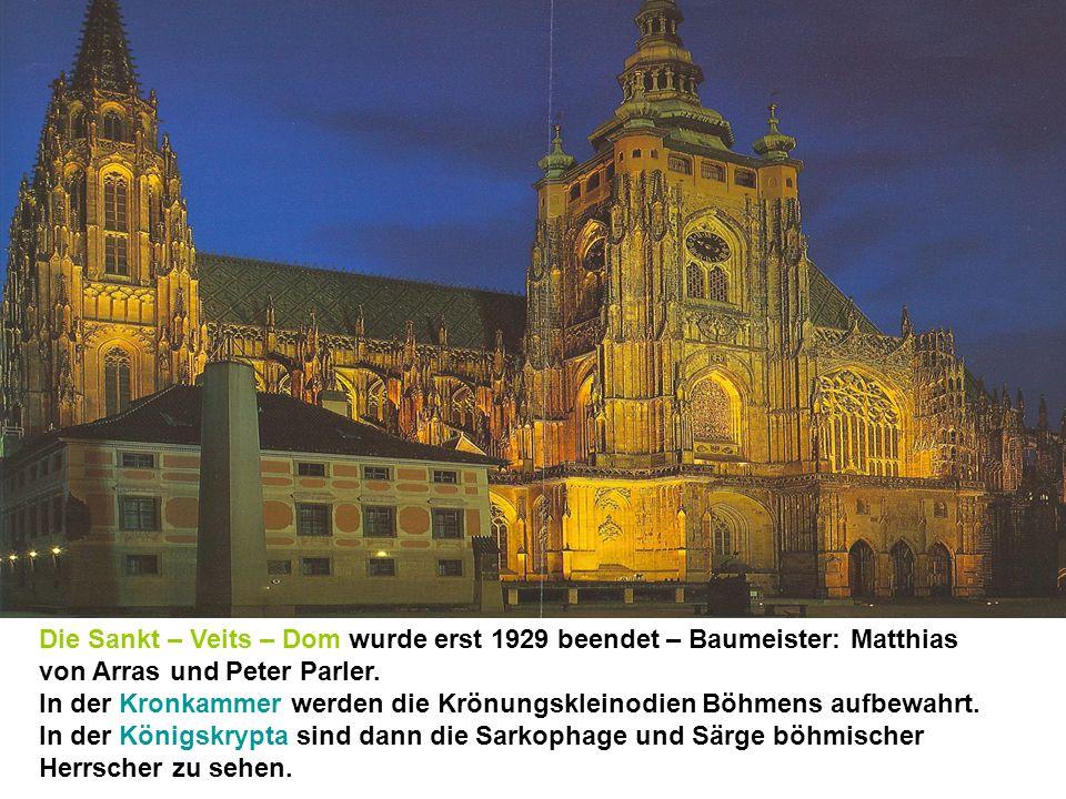 Die Sankt – Veits – Dom wurde erst 1929 beendet – Baumeister: Matthias von Arras und Peter Parler. In der Kronkammer werden die Krönungskleinodien Böh