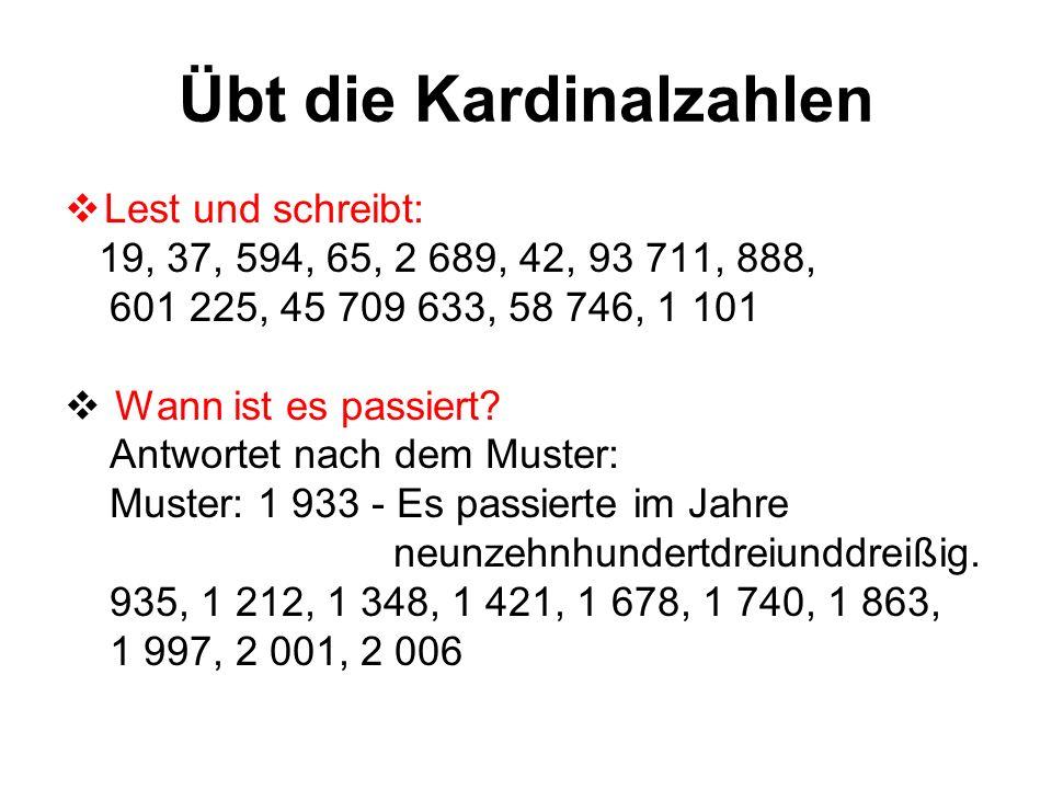 Übt die Kardinalzahlen Lest und schreibt: 19, 37, 594, 65, 2 689, 42, 93 711, 888, 601 225, 45 709 633, 58 746, 1 101 Wann ist es passiert? Antwortet