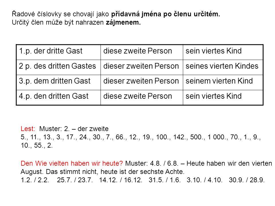 Řadové číslovky se chovají jako přídavná jména po členu určitém. Určitý člen může být nahrazen zájmenem. 1.p. der dritte Gastdiese zweite Personsein v