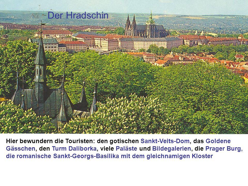 Der Hradschin Hier bewundern die Touristen: den gotischen Sankt-Veits-Dom, das Goldene Gässchen, den Turm Daliborka, viele Paläste und Bildegalerien,