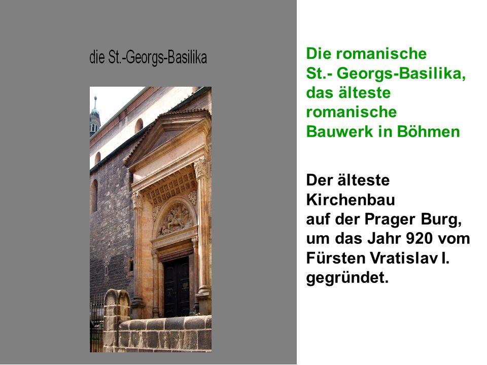 Die romanische St.- Georgs-Basilika, das älteste romanische Bauwerk in Böhmen Der älteste Kirchenbau auf der Prager Burg, um das Jahr 920 vom Fürsten