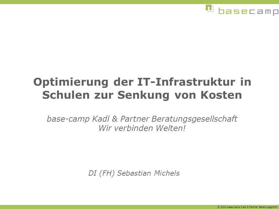 © 2004 base-camp Kadl & Partner BeratungsgmbH DI (FH) Sebastian Michels Optimierung der IT-Infrastruktur in Schulen zur Senkung von Kosten base-camp K