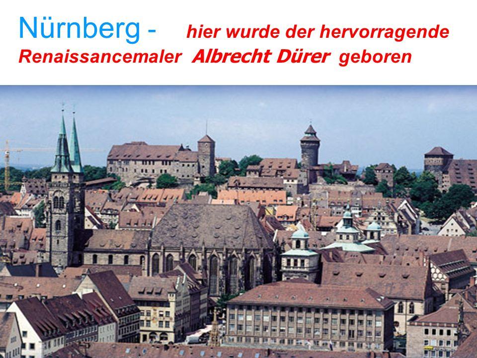Nürnberg - hier wurde der hervorragende Renaissancemaler Albrecht Dürer geboren