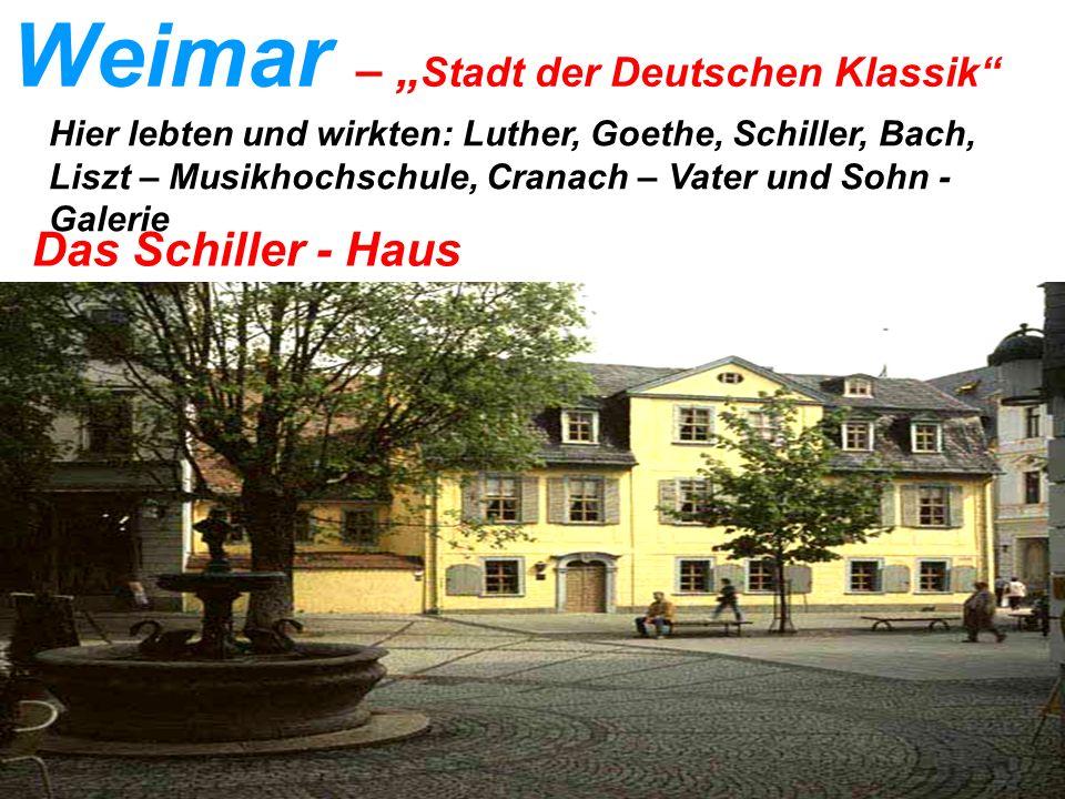 Weimar – Stadt der Deutschen Klassik Das Schiller - Haus Hier lebten und wirkten: Luther, Goethe, Schiller, Bach, Liszt – Musikhochschule, Cranach – Vater und Sohn - Galerie
