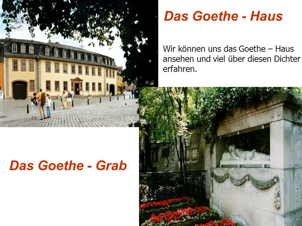 Das Goethe - Haus Das Goethe - Grab Wir können uns das Goethe – Haus ansehen und viel über diesen Dichter erfahren.