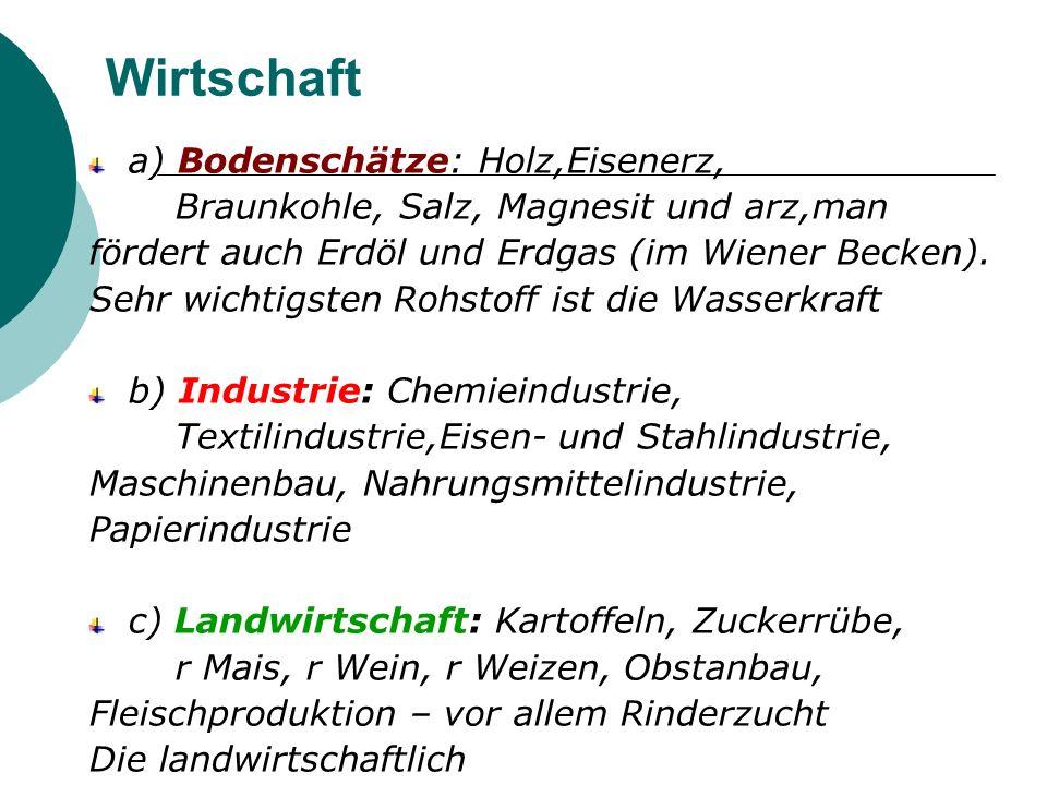 Wirtschaft a) Bodenschätze: Holz,Eisenerz, Braunkohle, Salz, Magnesit und arz,man fördert auch Erdöl und Erdgas (im Wiener Becken). Sehr wichtigsten R