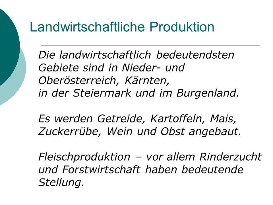Landwirtschaftliche Produktion Die landwirtschaftlich bedeutendsten Gebiete sind in Nieder- und Oberösterreich, Kärnten, in der Steiermark und im Burg
