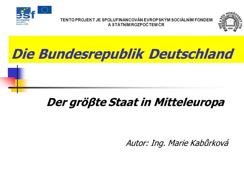 Die Bundesrepublik Deutschland Der gröβte Staat in Mitteleuropa Autor: Ing. Marie Kabůrková TENTO PROJEKT JE SPOLUFINANCOVÁN EVROPSKÝM SOCIÁLNÍM FONDE