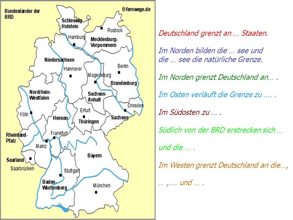 Deutschland grenzt an … Staaten. Im Norden bilden die … see und die … see die natürliche Grenze. Im Norden grenzt Deutschland an…. Im Osten verläuft d