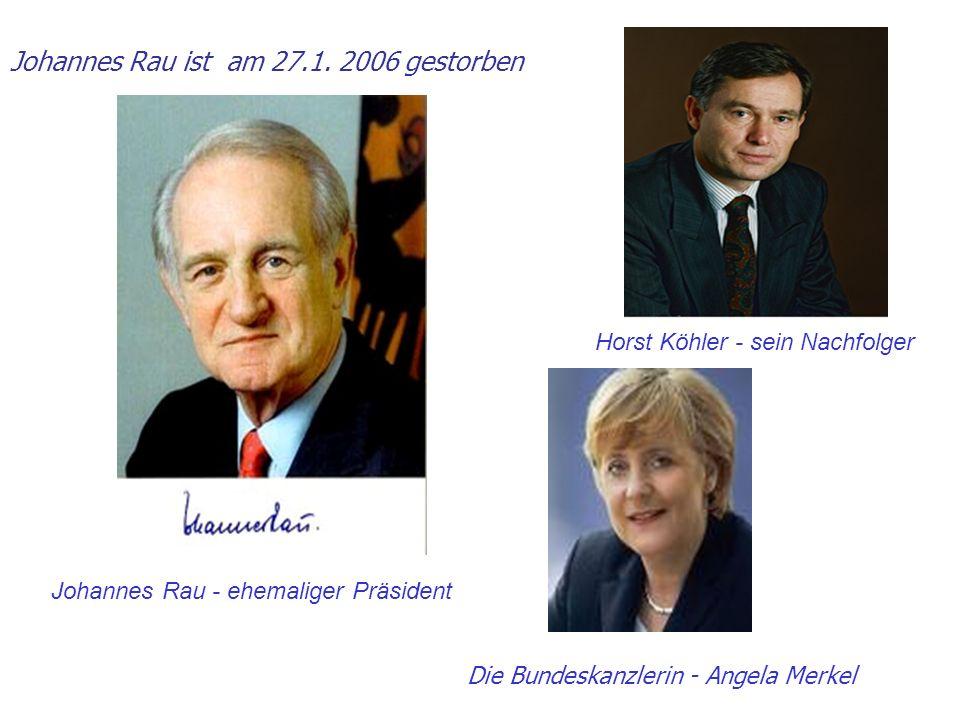 Johannes Rau ist am 27.1. 2006 gestorben Johannes Rau - ehemaliger Präsident Horst Köhler - sein Nachfolger Die Bundeskanzlerin - Angela Merkel