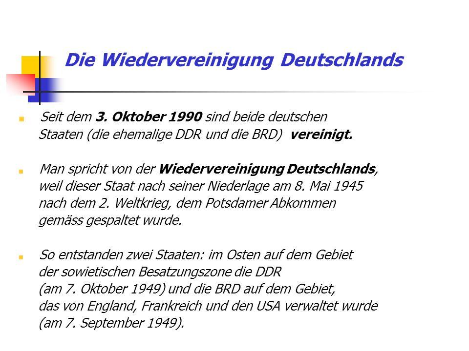 Die Wiedervereinigung Deutschlands Seit dem 3. Oktober 1990 sind beide deutschen Staaten (die ehemalige DDR und die BRD) vereinigt. Man spricht von de