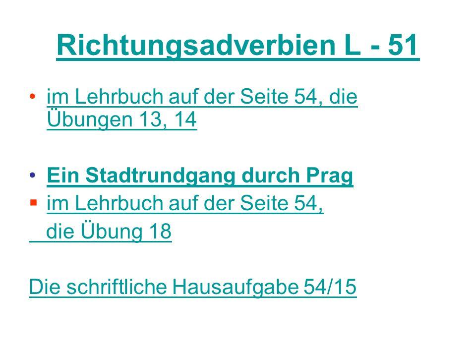 Richtungsadverbien Příslovce her označuje směr k mluvčímu = sem hin vyjadřuje směr od mluvčího = tam Úzce se váží ke slovesu, stávají se jeho odlučitelnou předponou (herkommen, hinfahren).