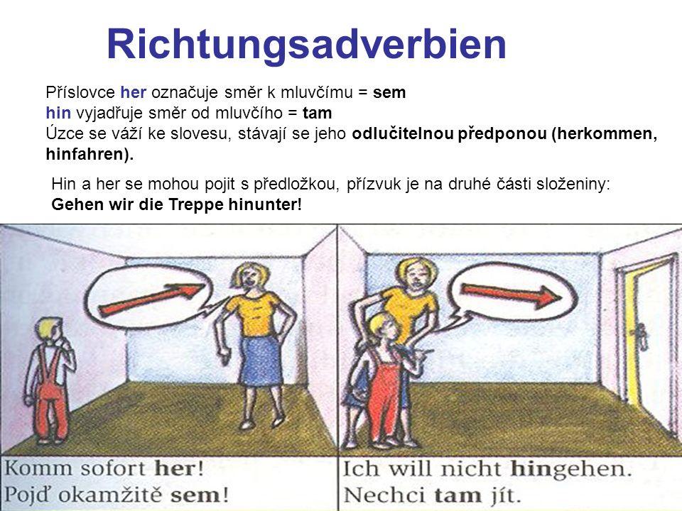 Richtungsadverbien Příslovce her označuje směr k mluvčímu = sem hin vyjadřuje směr od mluvčího = tam Úzce se váží ke slovesu, stávají se jeho odlučite