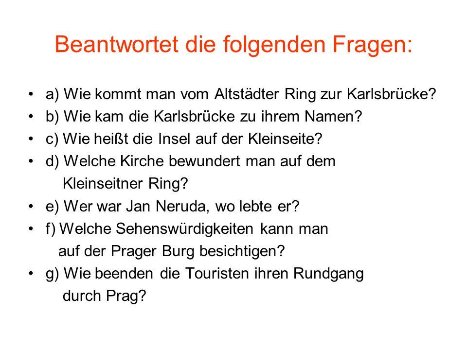 Beantwortet die folgenden Fragen: a) Wie kommt man vom Altstädter Ring zur Karlsbrücke? b) Wie kam die Karlsbrücke zu ihrem Namen? c) Wie heißt die In