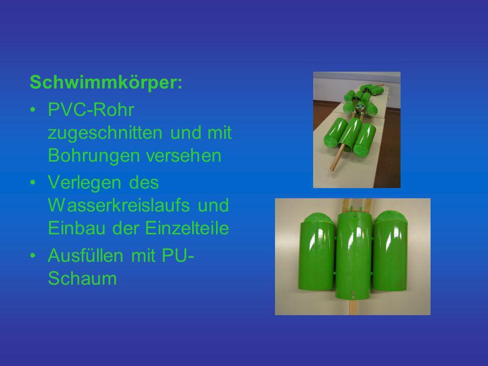 Schwimmkörper: PVC-Rohr zugeschnitten und mit Bohrungen versehen Verlegen des Wasserkreislaufs und Einbau der Einzelteile Ausfüllen mit PU- Schaum
