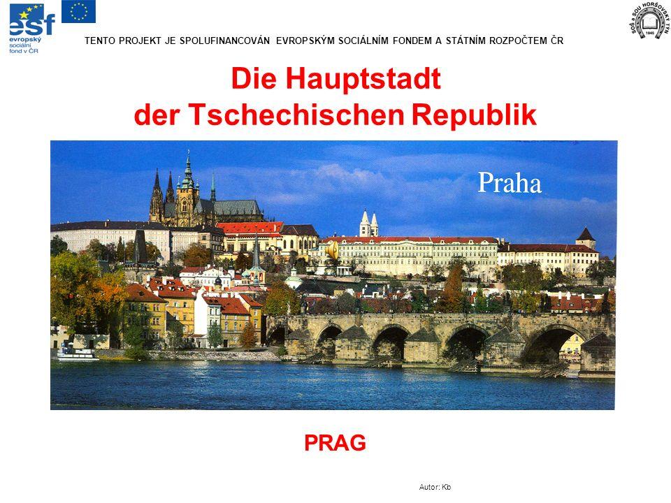 Die Hauptstadt der Tschechischen Republik PRAG Autor: Kb TENTO PROJEKT JE SPOLUFINANCOVÁN EVROPSKÝM SOCIÁLNÍM FONDEM A STÁTNÍM ROZPOČTEM ČR