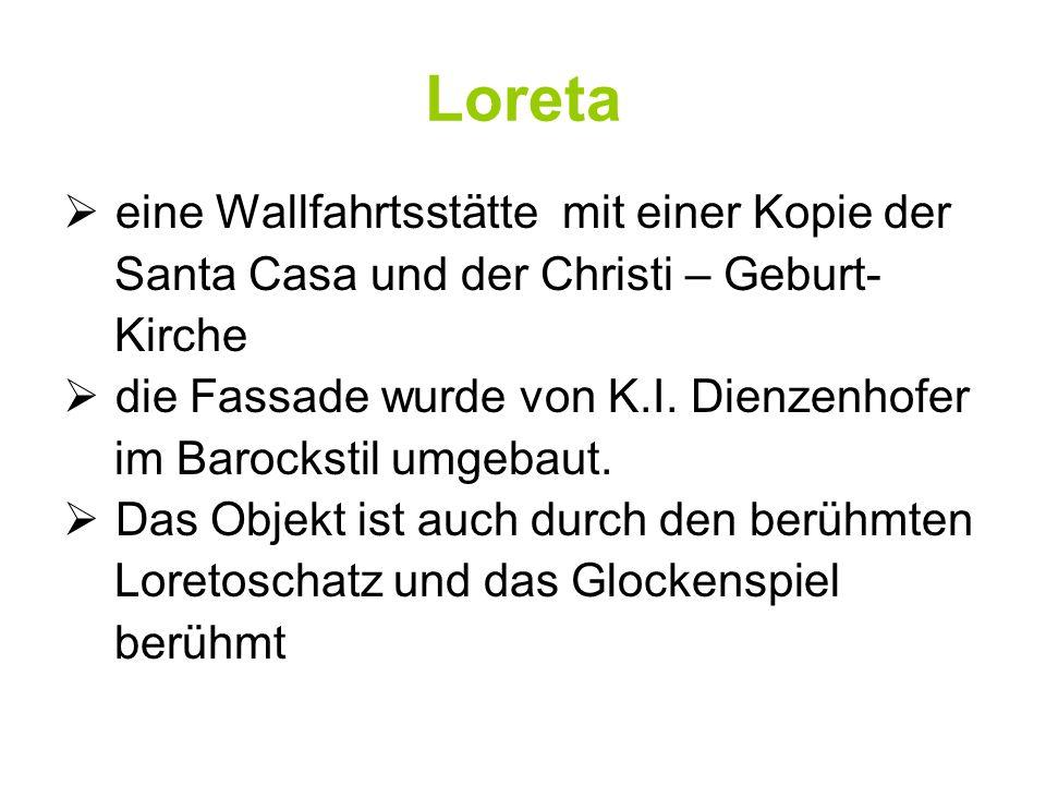 Loreta eine Wallfahrtsstätte mit einer Kopie der Santa Casa und der Christi – Geburt- Kirche die Fassade wurde von K.I. Dienzenhofer im Barockstil umg