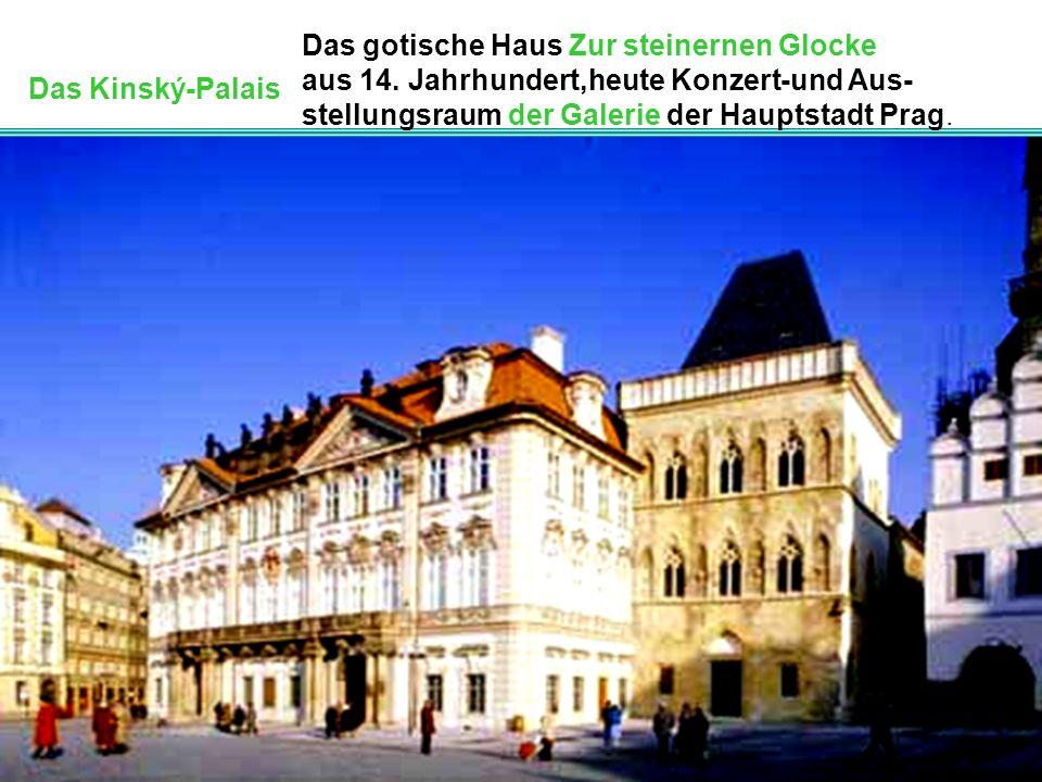 Das Kinský-Palais Das gotische Haus Zur steinernen Glocke aus 14. Jahrhundert,heute Konzert-und Aus- stellungsraum der Galerie der Hauptstadt Prag.