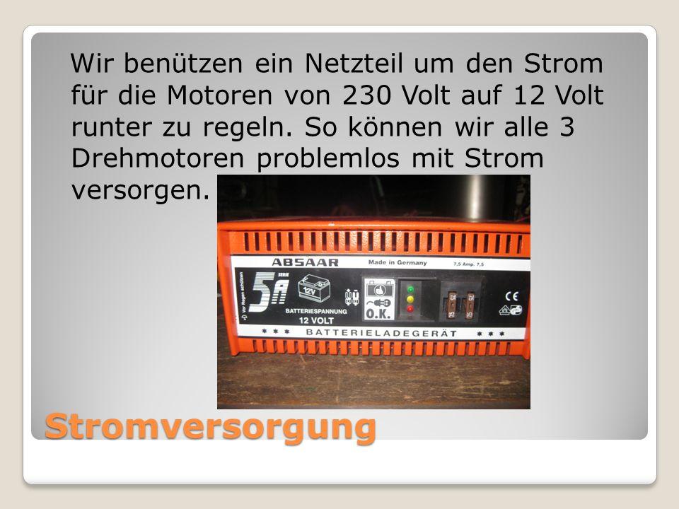 Stromversorgung Wir benützen ein Netzteil um den Strom für die Motoren von 230 Volt auf 12 Volt runter zu regeln. So können wir alle 3 Drehmotoren pro