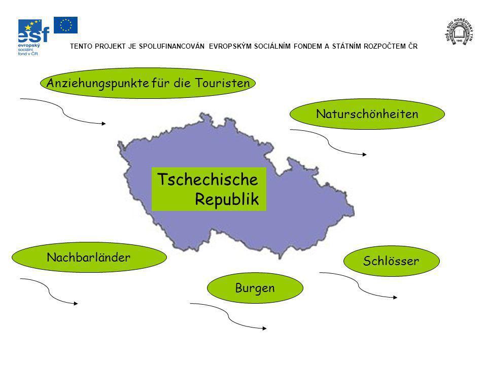 TENTO PROJEKT JE SPOLUFINANCOVÁN EVROPSKÝM SOCIÁLNÍM FONDEM A STÁTNÍM ROZPOČTEM ČR Tschechische Republik Anziehungspunkte für die Touristen Naturschönheiten Schlösser Burgen Nachbarländer