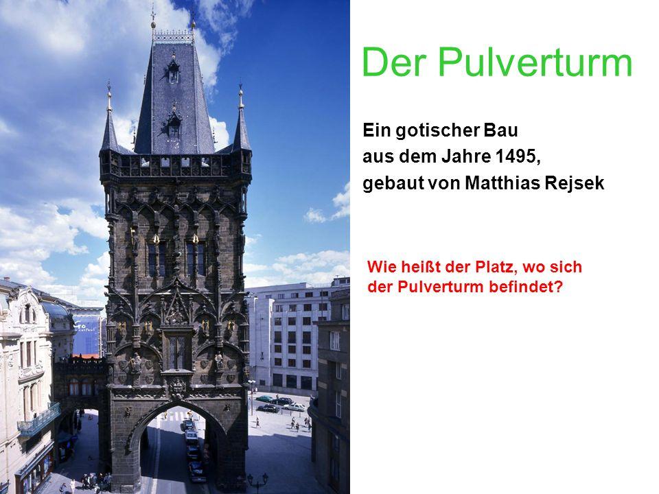 Der Pulverturm Ein gotischer Bau aus dem Jahre 1495, gebaut von Matthias Rejsek Wie heißt der Platz, wo sich der Pulverturm befindet?