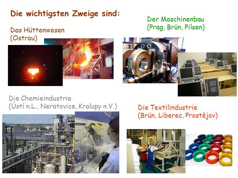 Die wichtigsten Zweige sind: Das Hüttenwesen (Ostrau) Die Chemieindustrie (Ústí n.L., Neratovice, Kralupy n.V.) Der Maschinenbau (Prag, Brün, Pilsen) Die Textilindustrie (Brün, Liberec, Prostějov)