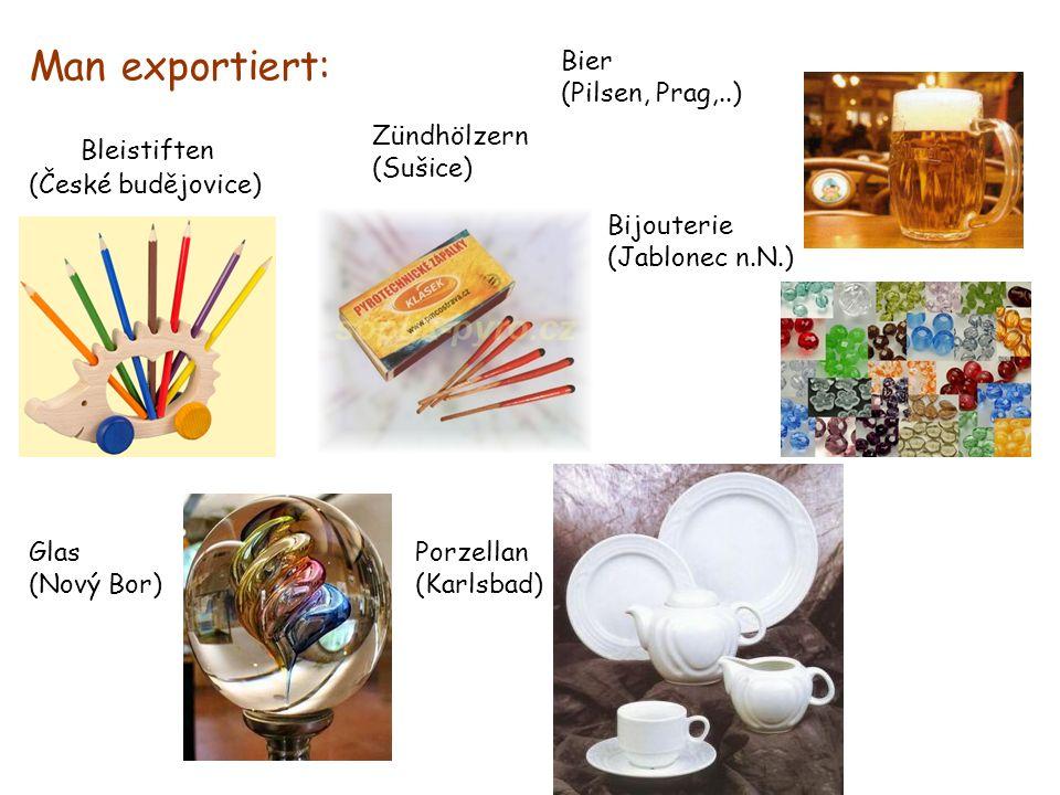 Man exportiert: Bleistiften (České budějovice) Zündhölzern (Sušice) Glas (Nový Bor) Bijouterie (Jablonec n.N.) Bier (Pilsen, Prag,..) Porzellan (Karlsbad)