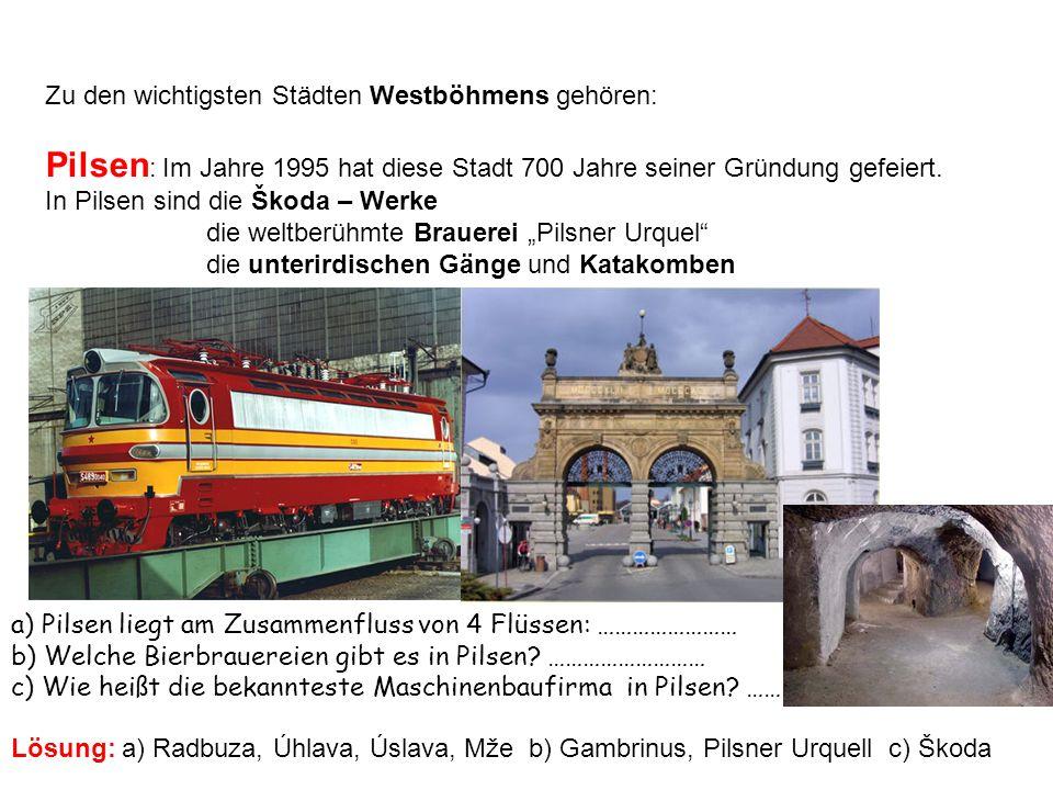 Zu den wichtigsten Städten Westböhmens gehören: Pilsen : Im Jahre 1995 hat diese Stadt 700 Jahre seiner Gründung gefeiert. In Pilsen sind die Škoda –