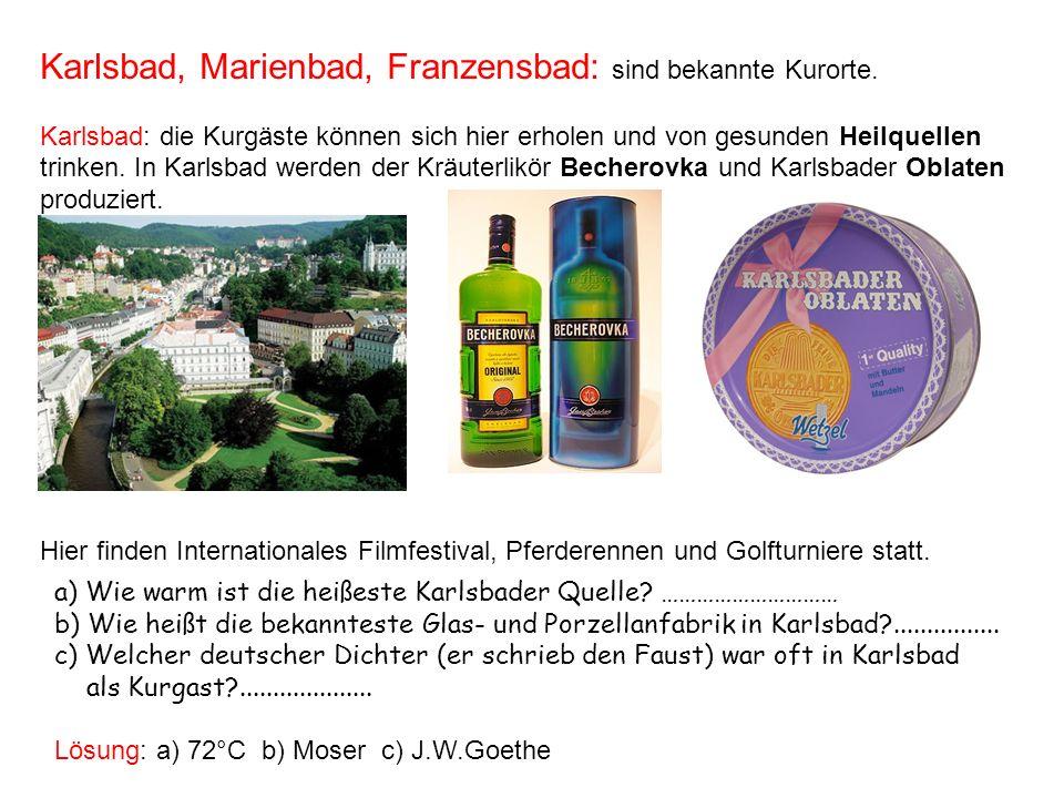 Karlsbad, Marienbad, Franzensbad: sind bekannte Kurorte. Karlsbad: die Kurgäste können sich hier erholen und von gesunden Heilquellen trinken. In Karl