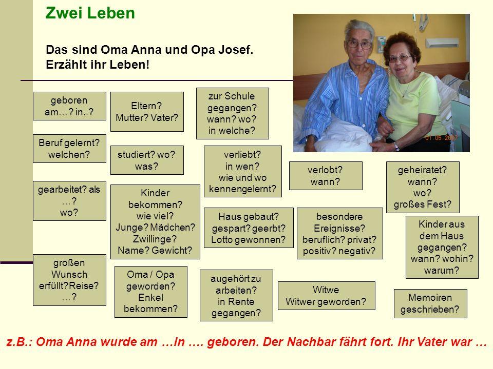 Zwei Leben Das sind Oma Anna und Opa Josef. Erzählt ihr Leben! geboren am…? in..? Haus gebaut? gespart? geerbt? Lotto gewonnen? Kinder bekommen? wie v