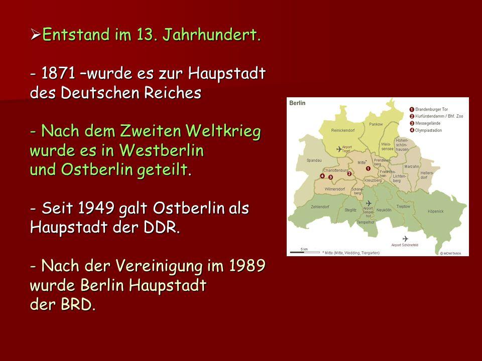Entstand im 13. Jahrhundert. - 1871 –wurde es zur Haupstadt des Deutschen Reiches - Nach dem Zweiten Weltkrieg wurde es in Westberlin und Ostberlin ge