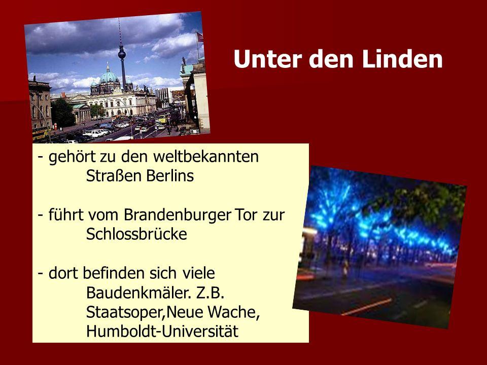 - gehört zu den weltbekannten Straßen Berlins - führt vom Brandenburger Tor zur Schlossbrücke - dort befinden sich viele Baudenkmäler. Z.B. Staatsoper