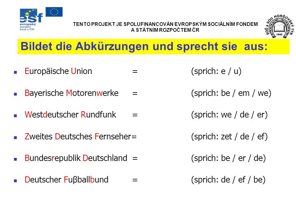 Bildet die Abkürzungen und sprecht sie aus: Europäische Union=(sprich: e / u) Bayerische Motorenwerke=(sprich: be / em / we) Westdeutscher Rundfunk=(s