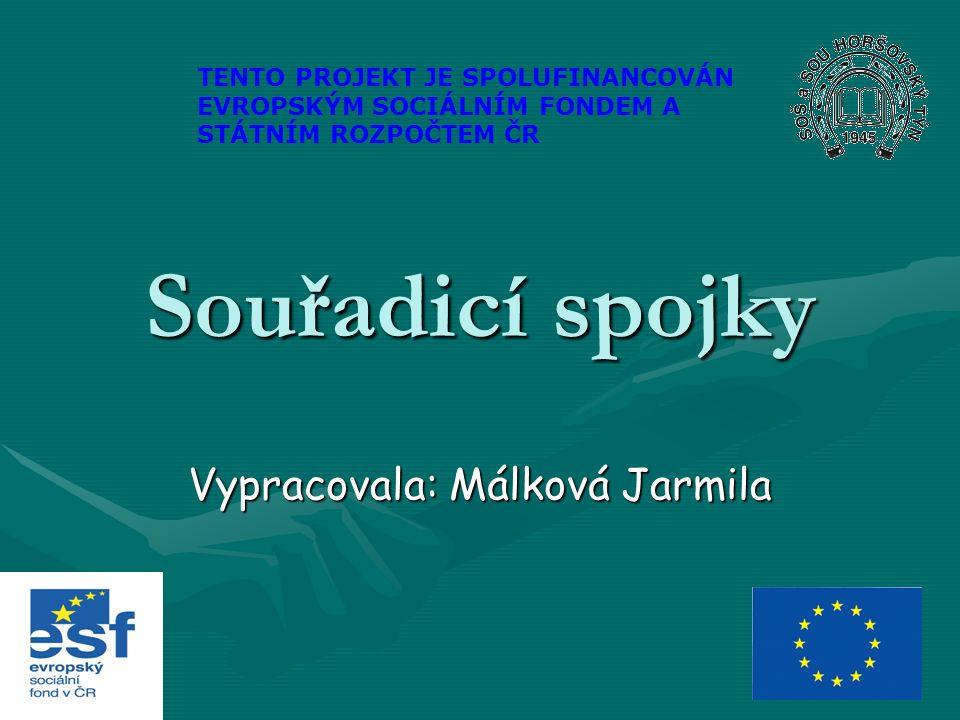 Souřadicí spojky Vypracovala: Málková Jarmila TENTO PROJEKT JE SPOLUFINANCOVÁN EVROPSKÝM SOCIÁLNÍM FONDEM A STÁTNÍM ROZPOČTEM ČR
