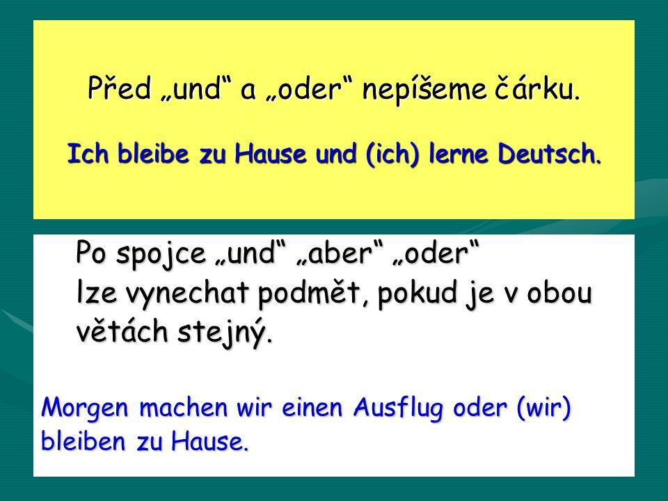 Před und a oder nepíšeme čárku. Ich bleibe zu Hause und (ich) lerne Deutsch.