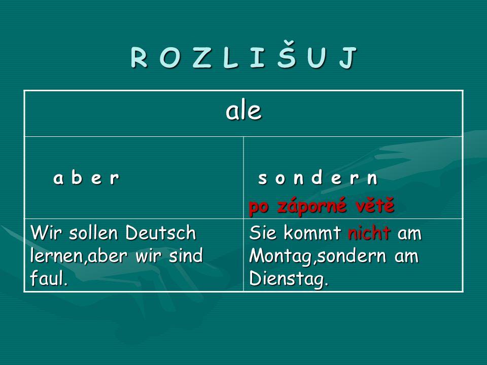 R O Z L I Š U J ale a b e r a b e r s o n d e r n s o n d e r n po záporné větě Wir sollen Deutsch lernen,aber wir sind faul.