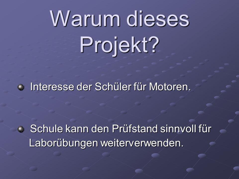 Warum dieses Projekt? Interesse der Schüler für Motoren. Interesse der Schüler für Motoren. Schule kann den Prüfstand sinnvoll für Schule kann den Prü